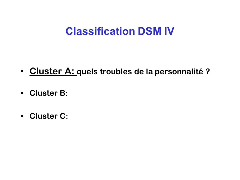 Classification DSM IV Cluster A: quels troubles de la personnalité ? Cluster B : Cluster C :