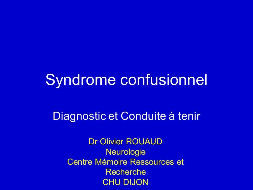Syndrome confusionnel Diagnostic et Conduite à tenir Dr Olivier ROUAUD Neurologie Centre Mémoire Ressources et Recherche CHU DIJON