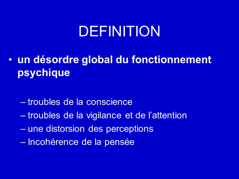 DEFINITION un désordre global du fonctionnement psychique –troubles de la conscience –troubles de la vigilance et de lattention –une distorsion des pe