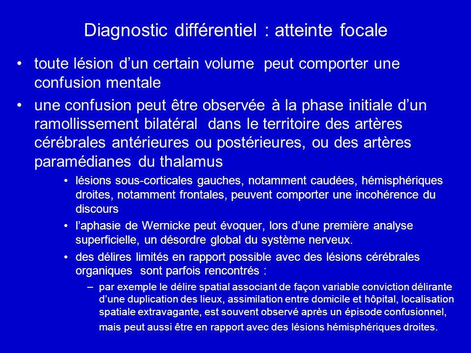 Diagnostic différentiel : atteinte focale toute lésion dun certain volume peut comporter une confusion mentale une confusion peut être observée à la phase initiale dun ramollissement bilatéral dans le territoire des artères cérébrales antérieures ou postérieures, ou des artères paramédianes du thalamus lésions sous-corticales gauches, notamment caudées, hémisphériques droites, notamment frontales, peuvent comporter une incohérence du discours laphasie de Wernicke peut évoquer, lors dune première analyse superficielle, un désordre global du système nerveux.