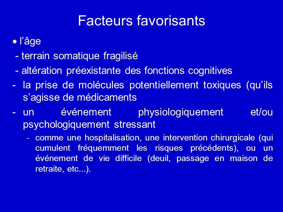 Facteurs favorisants lâge - terrain somatique fragilisé - altération préexistante des fonctions cognitives -la prise de molécules potentiellement toxi