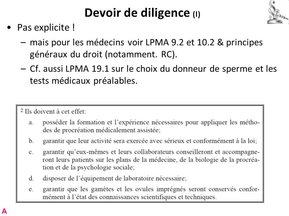 Devoir de diligence (I) Pas explicite ! –mais pour les médecins voir LPMA 9.2 et 10.2 & principes généraux du droit (notamment. RC). –Cf. aussi LPMA 1