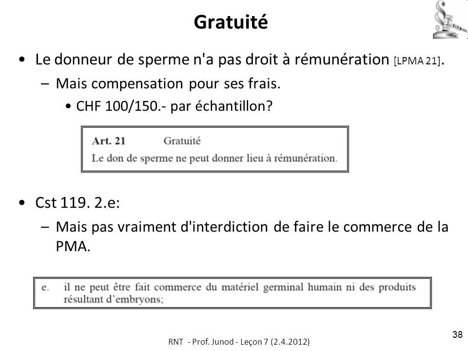 Gratuité Le donneur de sperme n'a pas droit à rémunération [LPMA 21]. –Mais compensation pour ses frais. CHF 100/150.- par échantillon? Cst 119. 2.e: