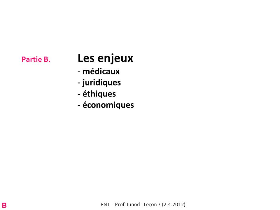 Partie B. Les enjeux - médicaux - juridiques - éthiques - économiques B RNT - Prof. Junod - Leçon 7 (2.4.2012)