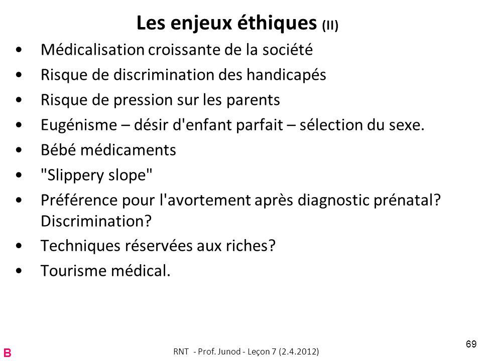 Les enjeux éthiques (II) Médicalisation croissante de la société Risque de discrimination des handicapés Risque de pression sur les parents Eugénisme – désir d enfant parfait – sélection du sexe.
