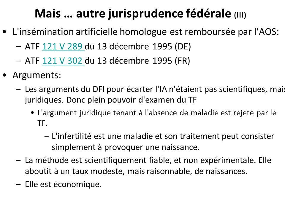 Mais … autre jurisprudence fédérale (III) L'insémination artificielle homologue est remboursée par l'AOS: –ATF 121 V 289 du 13 décembre 1995 (DE)121 V