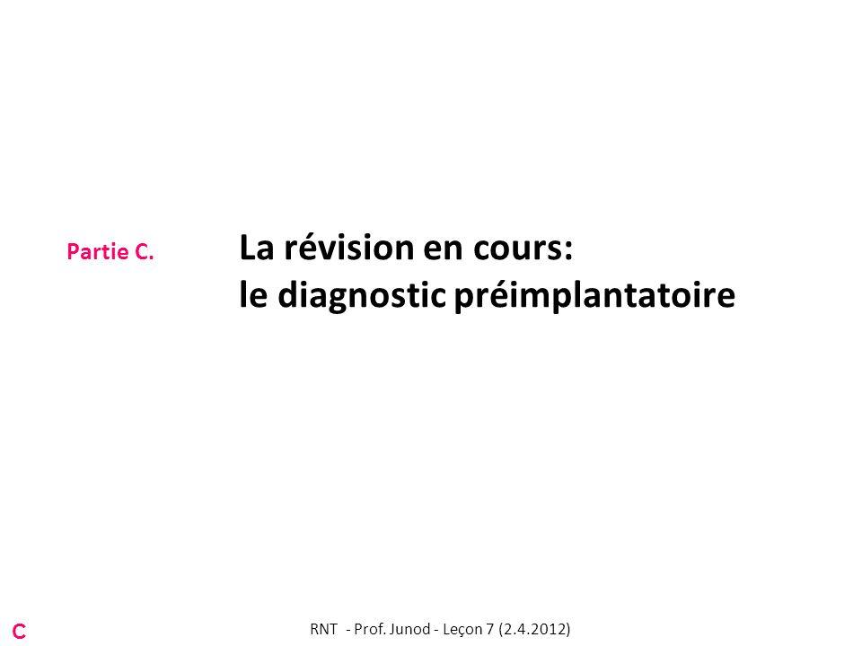 Partie C. La révision en cours: le diagnostic préimplantatoire C RNT - Prof. Junod - Leçon 7 (2.4.2012)