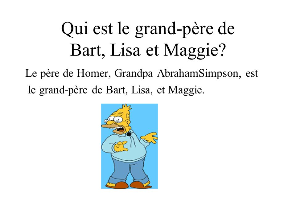 Qui est le grand-père de Bart, Lisa et Maggie? Le père de Homer, Grandpa AbrahamSimpson, est le grand-père de Bart, Lisa, et Maggie.