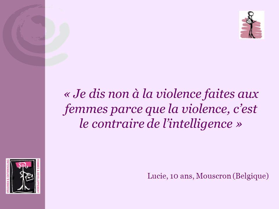 « Je dis non à la violence faites aux femmes parce que la violence, cest le contraire de lintelligence » Lucie, 10 ans, Mouscron (Belgique)