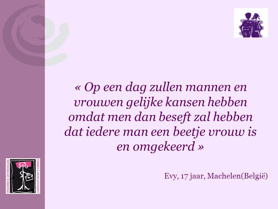 « Op een dag zullen mannen en vrouwen gelijke kansen hebben omdat men dan beseft zal hebben dat iedere man een beetje vrouw is en omgekeerd » Evy, 17