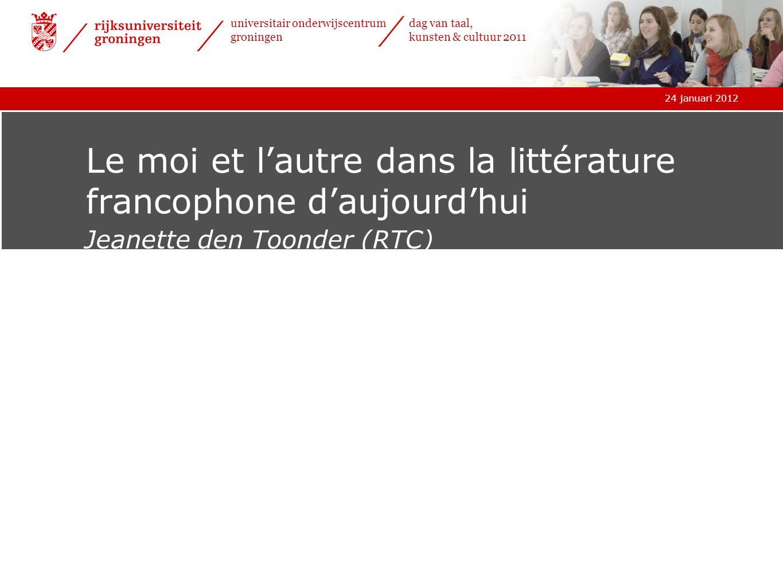 24 januari 2012 universitair onderwijscentrum groningen dag van taal, kunsten & cultuur 2011 Le moi et lautre dans la littérature francophone daujourd