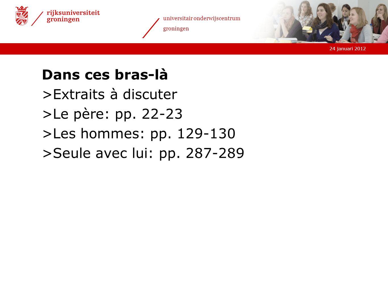 24 januari 2012 universitair onderwijscentrum groningen Dans ces bras-là >Extraits à discuter >Le père: pp. 22-23 >Les hommes: pp. 129-130 >Seule avec