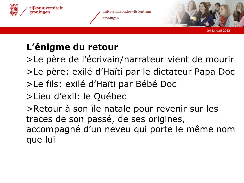24 januari 2012 universitair onderwijscentrum groningen Lénigme du retour >Le père de lécrivain/narrateur vient de mourir >Le père: exilé dHaïti par l