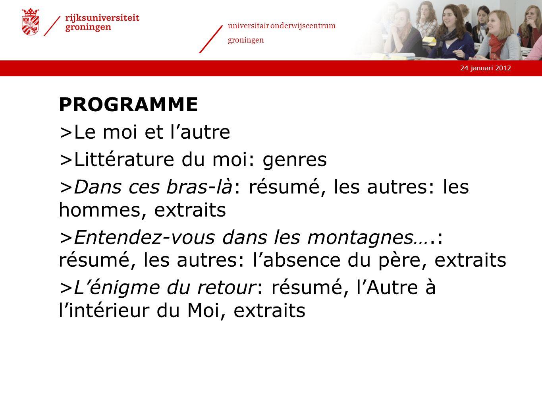 24 januari 2012 universitair onderwijscentrum groningen PROGRAMME >Le moi et lautre >Littérature du moi: genres >Dans ces bras-là: résumé, les autres:
