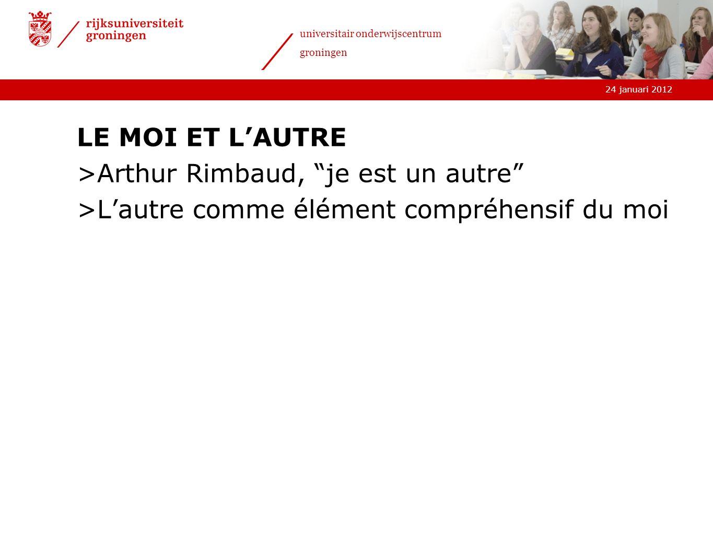 24 januari 2012 universitair onderwijscentrum groningen LE MOI ET LAUTRE >Arthur Rimbaud, je est un autre >Lautre comme élément compréhensif du moi