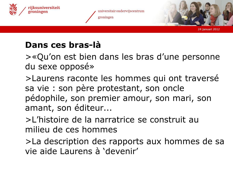 24 januari 2012 universitair onderwijscentrum groningen Dans ces bras-là >«Quon est bien dans les bras dune personne du sexe opposé» >Laurens raconte