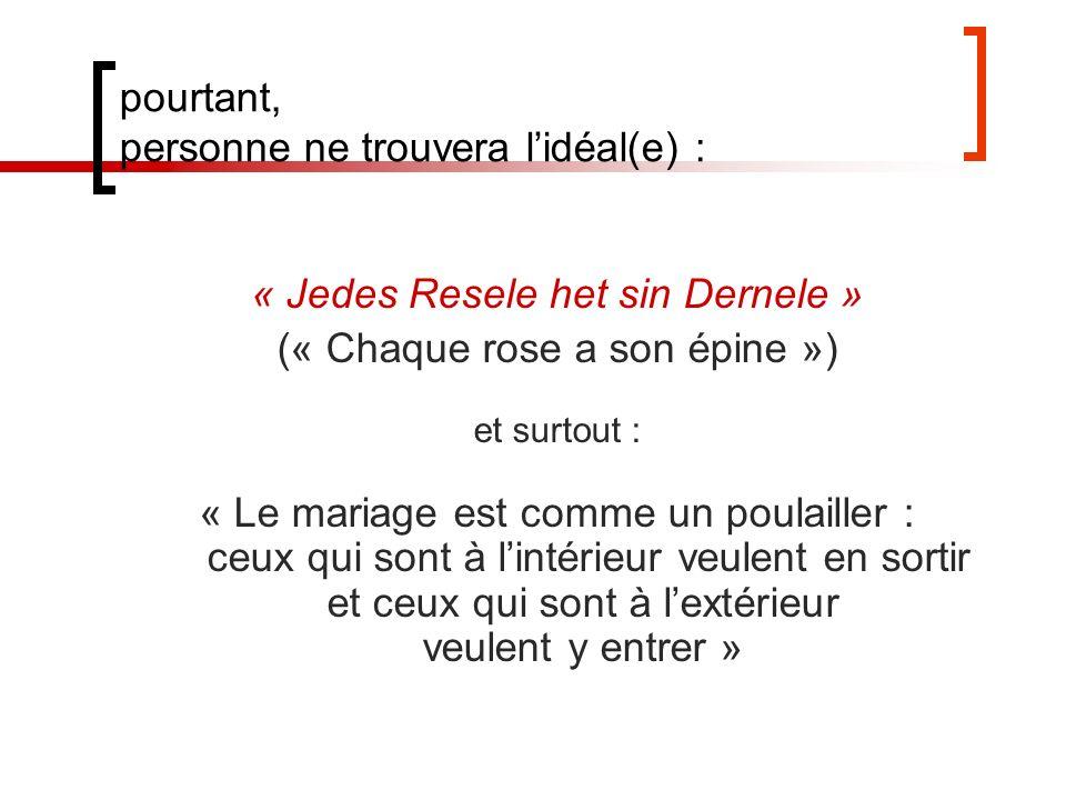 pourtant, personne ne trouvera lidéal(e) : « Jedes Resele het sin Dernele » (« Chaque rose a son épine ») et surtout : « Le mariage est comme un poulailler : ceux qui sont à lintérieur veulent en sortir et ceux qui sont à lextérieur veulent y entrer »