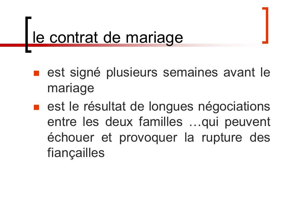 le contrat de mariage est signé plusieurs semaines avant le mariage est le résultat de longues négociations entre les deux familles …qui peuvent échouer et provoquer la rupture des fiançailles