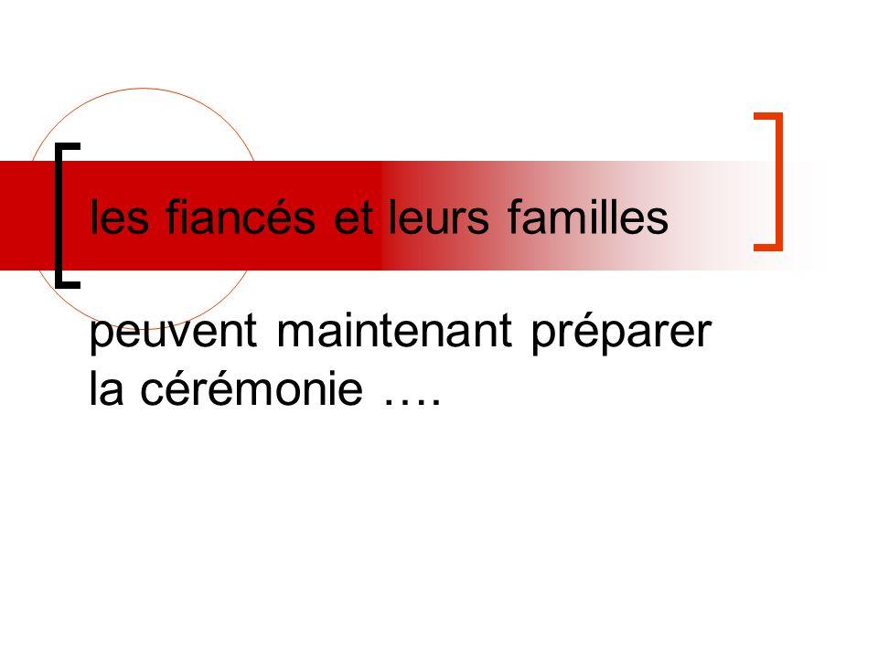 les fiancés et leurs familles peuvent maintenant préparer la cérémonie ….