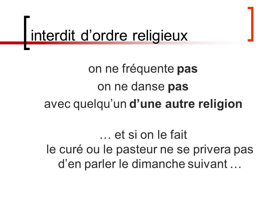 interdit dordre religieux on ne fréquente pas on ne danse pas avec quelquun dune autre religion … et si on le fait le curé ou le pasteur ne se privera pas den parler le dimanche suivant …