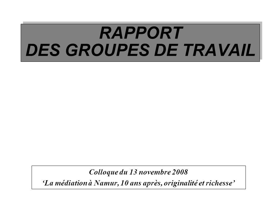 RAPPORT DES GROUPES DE TRAVAIL Colloque du 13 novembre 2008 La médiation à Namur, 10 ans après, originalité et richesse