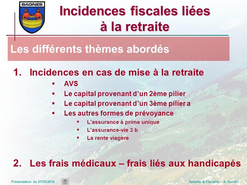 Présentation du 07/05/2014Retraite & Fiscalité – A. Gordio Incidences fiscales liées à la retraite 1. Incidences en cas de mise à la retraite AVS Le c