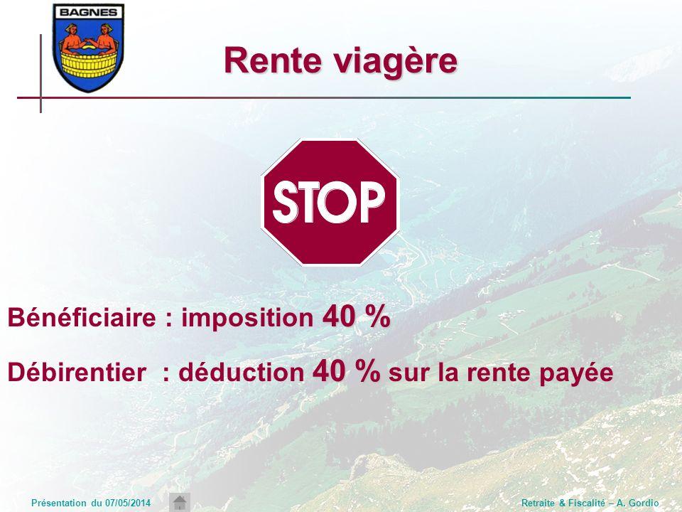 Présentation du 07/05/2014Retraite & Fiscalité – A. Gordio Rente viagère 40 % Bénéficiaire : imposition 40 % 40 % Débirentier : déduction 40 % sur la