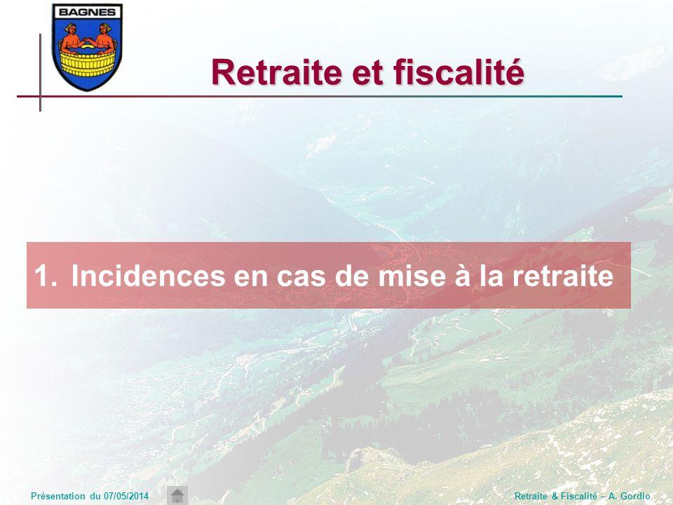 Présentation du 07/05/2014Retraite & Fiscalité – A. Gordio Retraite et fiscalité 1.Incidences en cas de mise à la retraite