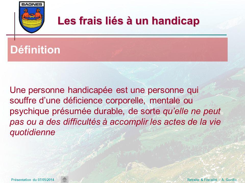 Présentation du 07/05/2014Retraite & Fiscalité – A. Gordio Les frais liés à un handicap Une personne handicapée est une personne qui souffre dune défi