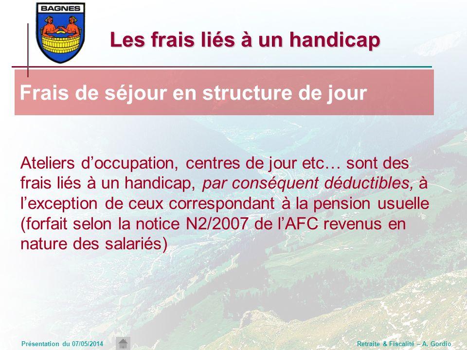 Présentation du 07/05/2014Retraite & Fiscalité – A. Gordio Ateliers doccupation, centres de jour etc… sont des frais liés à un handicap, par conséquen
