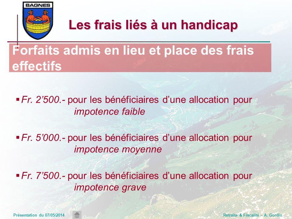 Présentation du 07/05/2014Retraite & Fiscalité – A. Gordio Fr. 2500.- pour les bénéficiaires dune allocation pour impotence faible Fr. 5000.- pour les