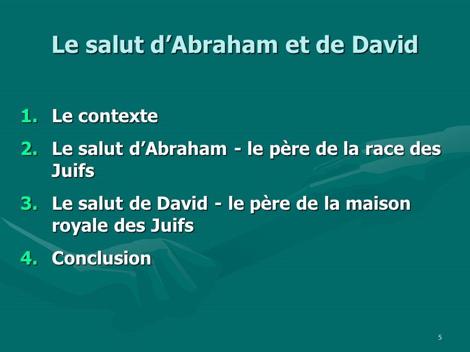 6 Le salut dAbraham et de David 1.Le contexte 2.Le salut dAbraham - le père de la race des Juifs 3.Le salut de David - le père de la maison royale des Juifs 4.Conclusion