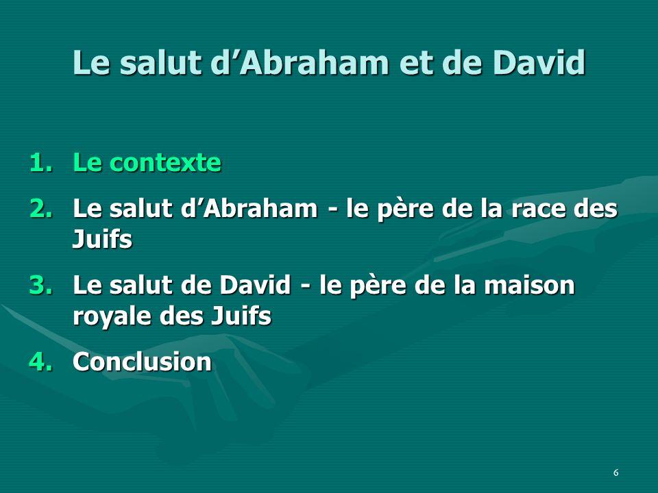 37 Le salut dAbraham et de David 1.Le contexte 2.Le salut de Abraham - le père de la race des Juifs 3.Le salut de David - le père de la maison royale des Juifs 4.Conclusion