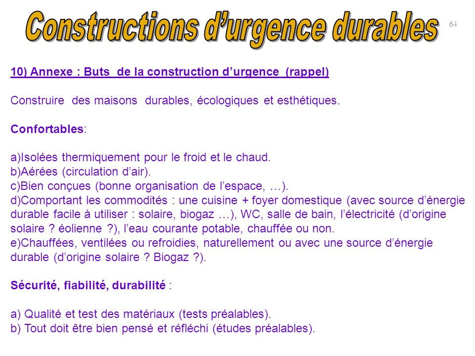 10) Annexe : Buts de la construction durgence (rappel) Construire des maisons durables, écologiques et esthétiques. Confortables: a)Isolées thermiquem