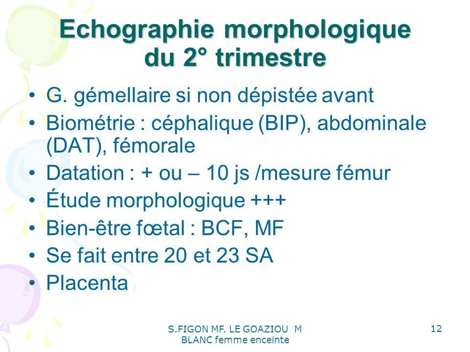 S.FIGON MF. LE GOAZIOU M BLANC femme enceinte 12 Echographie morphologique du 2° trimestre G. gémellaire si non dépistée avant Biométrie : céphalique