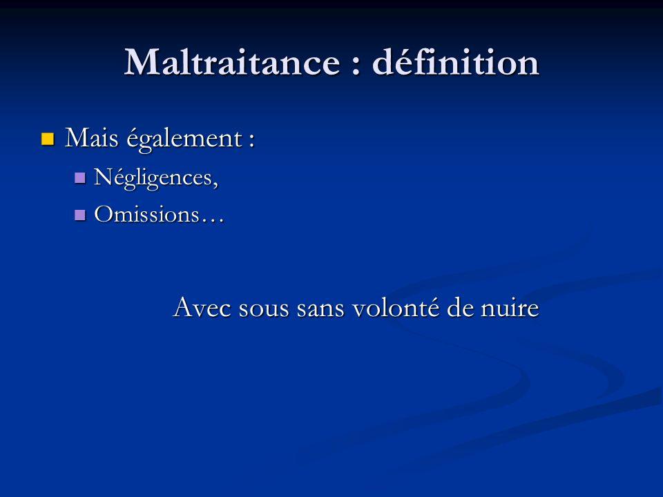 Maltraitance : définition Mais également : Mais également : Négligences, Négligences, Omissions… Omissions… Avec sous sans volonté de nuire