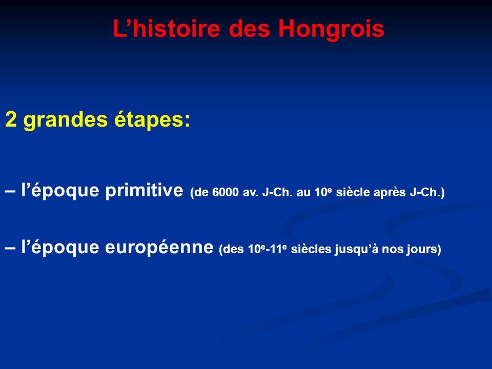 Lhistoire des Hongrois 2 grandes étapes: – lépoque primitive (de 6000 av. J-Ch. au 10 e siècle après J-Ch.) – lépoque européenne (des 10 e -11 e siècl