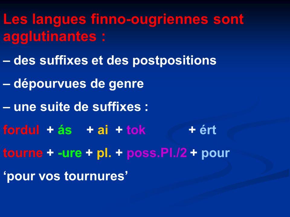 Les langues finno-ougriennes sont agglutinantes : – des suffixes et des postpositions – dépourvues de genre – une suite de suffixes : fordul + ás + ai