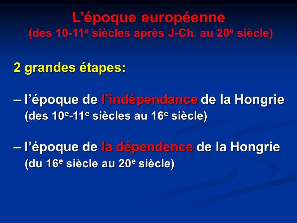 Lépoque européenne (des 10-11 e siècles après J-Ch. au 20 e siècle) 2 grandes étapes: – lépoque de lindépendance de la Hongrie (des 10 e -11 e siècles