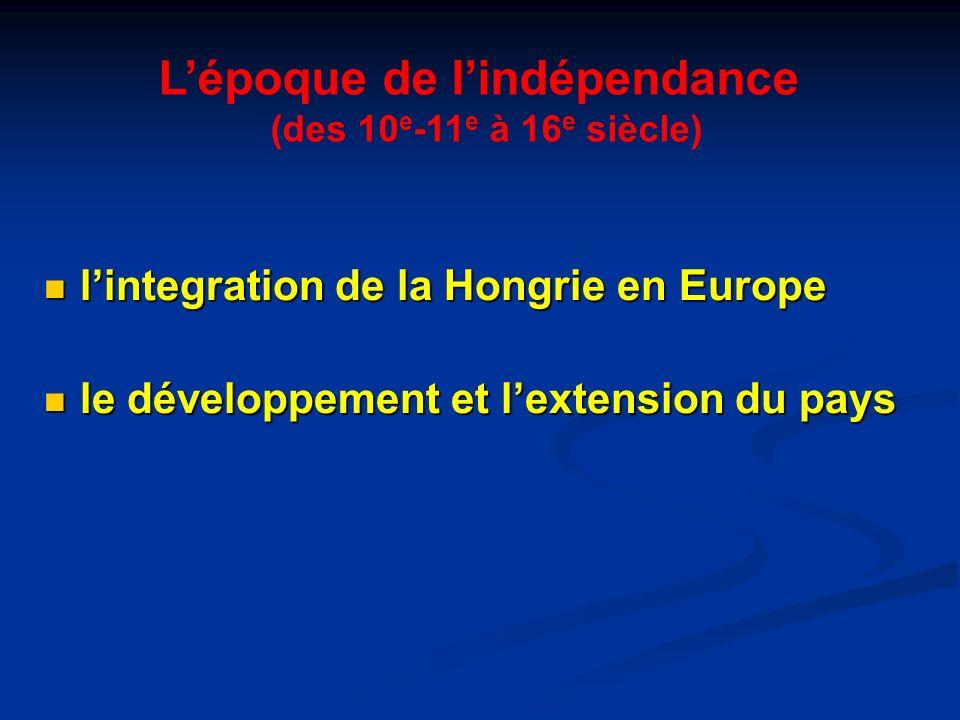 Lépoque de lindépendance (des 10 e -11 e à 16 e siècle) lintegration de la Hongrie en Europe lintegration de la Hongrie en Europe le développement et