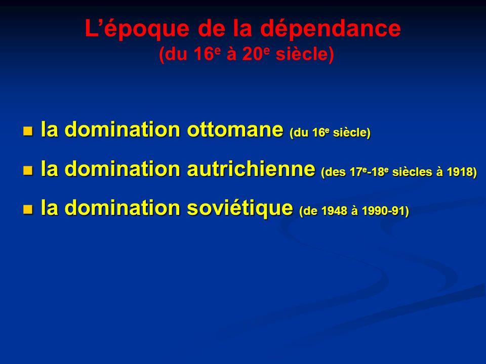 Lépoque de la dépendance (du 16 e à 20 e siècle) la domination ottomane (du 16 e siècle) la domination ottomane (du 16 e siècle) la domination autrich