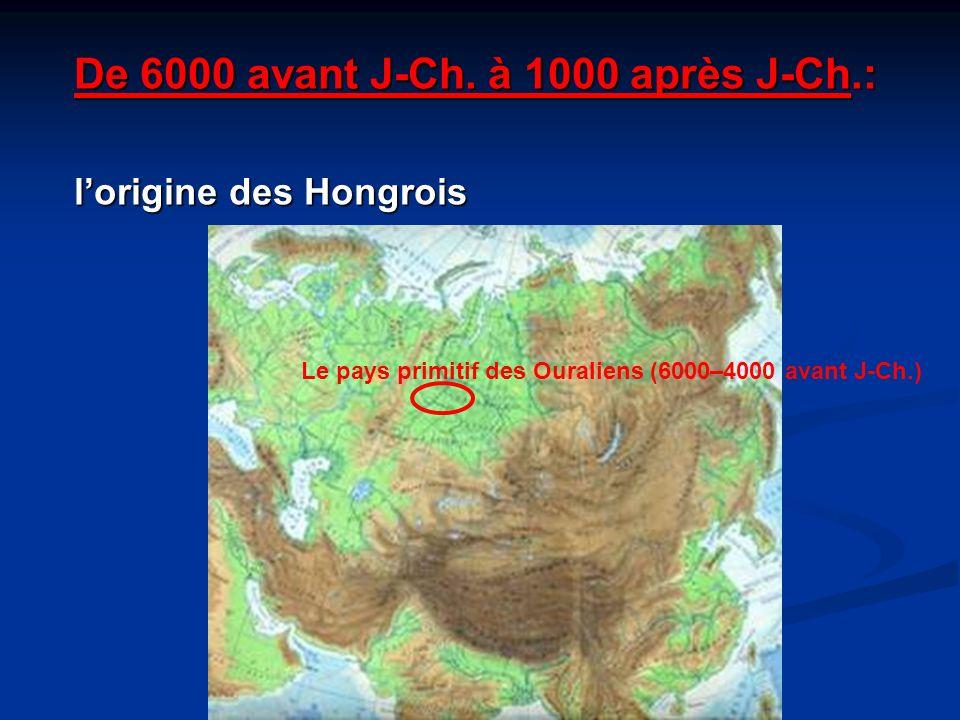 De 6000 avant J-Ch. à 1000 après J-Ch.: lorigine des Hongrois Le pays primitif des Ouraliens (6000–4000 avant J-Ch.)