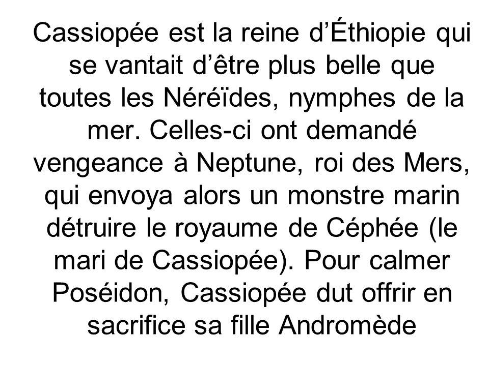 Cassiopée est la reine dÉthiopie qui se vantait dêtre plus belle que toutes les Néréïdes, nymphes de la mer. Celles-ci ont demandé vengeance à Neptune