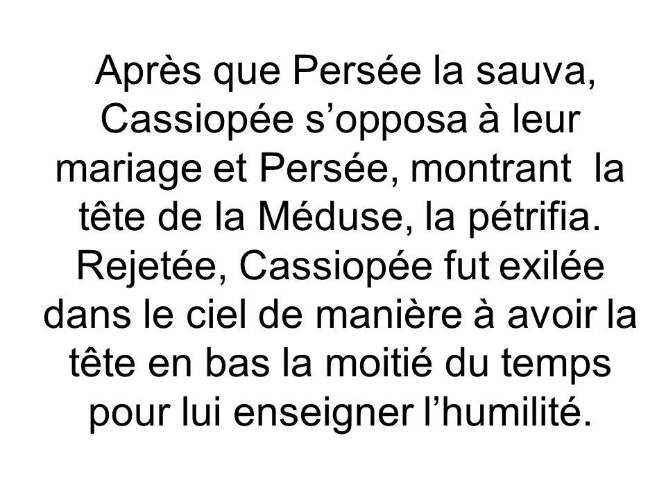 Après que Persée la sauva, Cassiopée sopposa à leur mariage et Persée, montrant la tête de la Méduse, la pétrifia. Rejetée, Cassiopée fut exilée dans