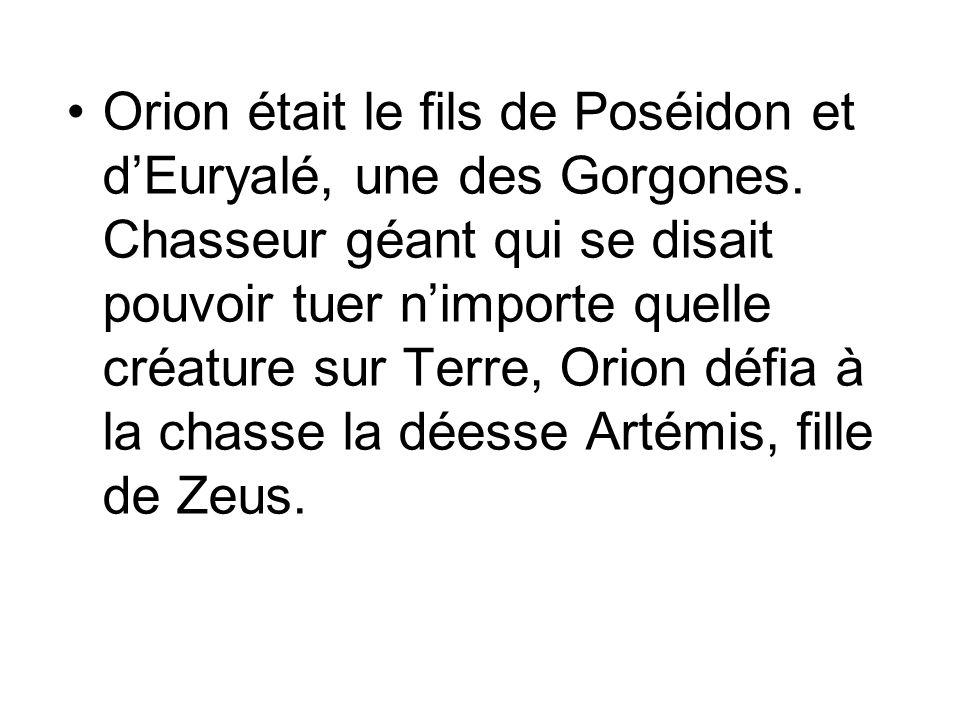 Orion était le fils de Poséidon et dEuryalé, une des Gorgones. Chasseur géant qui se disait pouvoir tuer nimporte quelle créature sur Terre, Orion déf