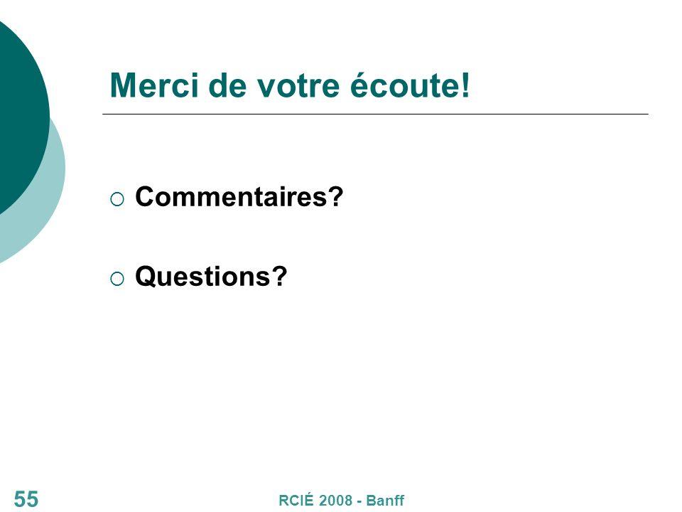 55 Merci de votre écoute! Commentaires Questions RCIÉ 2008 - Banff