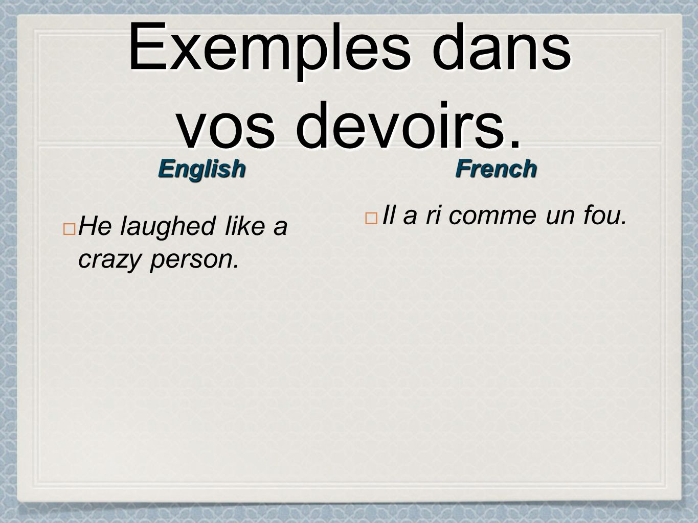 Exemples dans vos devoirs. He laughed like a crazy person. Il a ri comme un fou. FrenchEnglish