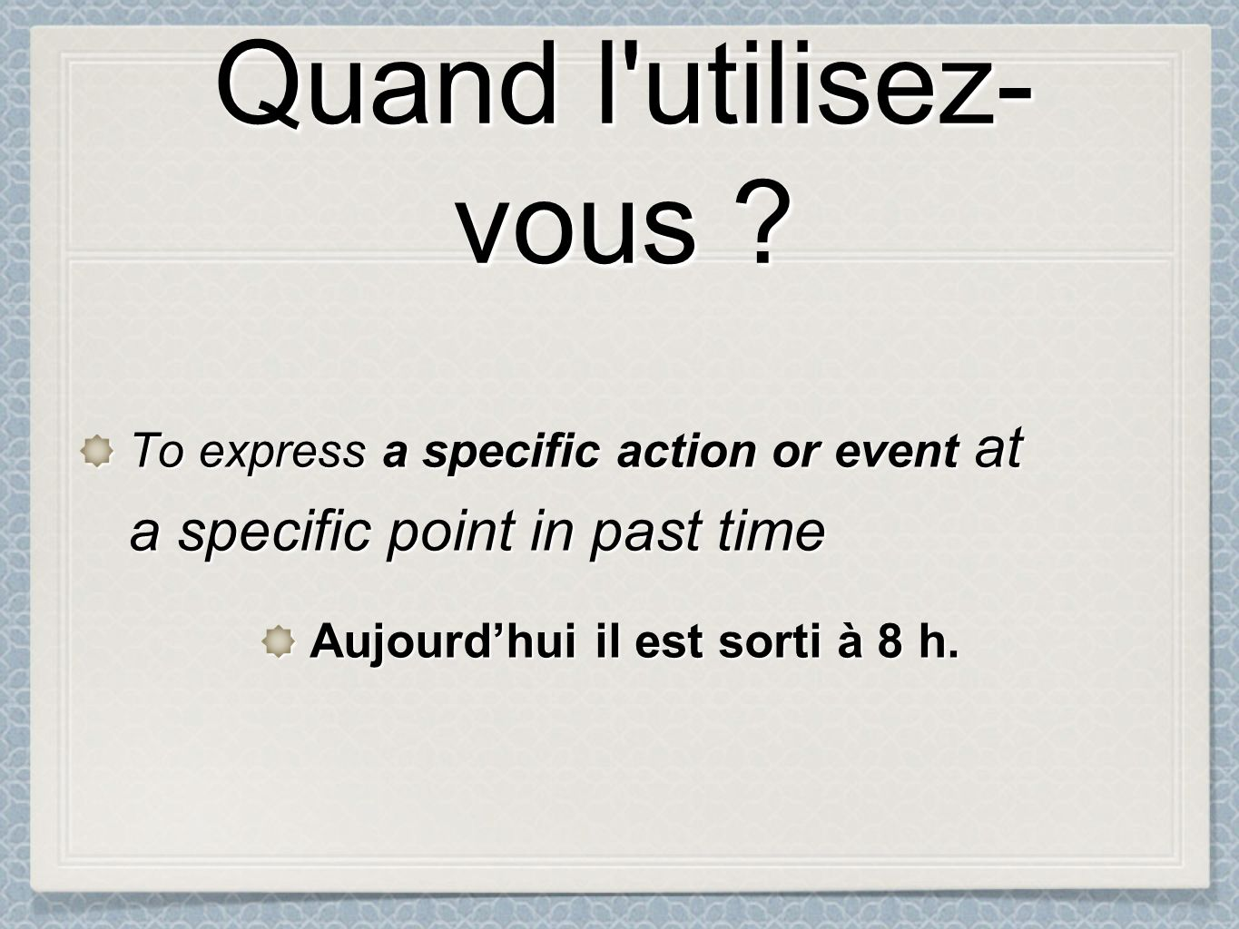 Quand l'utilisez- vous ? To express express a specific action or event at a specific point in past time Aujourdhui il est sorti à 8 h.