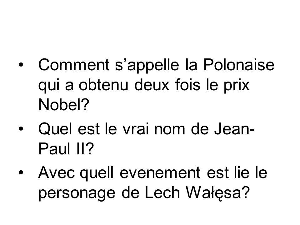Comment sappelle la Polonaise qui a obtenu deux fois le prix Nobel? Quel est le vrai nom de Jean- Paul II? Avec quell evenement est lie le personage d