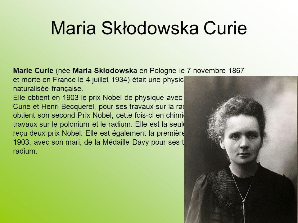 Maria Skłodowska Curie Marie Curie (née Maria Skłodowska en Pologne le 7 novembre 1867 et morte en France le 4 juillet 1934) était une physicienne pol